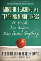 Mindful Teaching and Teaching Mindfulness - A Guide for Anyone Who Teaches Anything ebook by Deborah Schoeberlein David, MEd, Suki Sheth