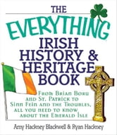 The Everything Irish History & Heritage Book: From Brian Boru and St. Patrick to Sinn Fein and the Troubles, All You Need to Know About the Emerald Isle ebook by Amy Hackney Blackwell,Ryan Hackney