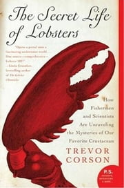 The Secret Life of Lobsters - How Fishermen and Scientists Are Unraveling the Mysteries of Our Favorite Crustacean ebook by Trevor Corson