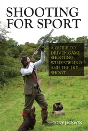 Shooting for Sport - A Guide to Driven Game Shooting, Wildfowling and the DIY Shoot ebook by Tony Jackson