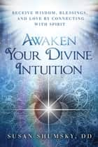 Awaken Your Divine Intuition - Receive Wisdom, Blessings, and Love by Connecting with Spirit ekitaplar by Susan Shumsky