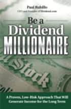 Be a Dividend Millionaire: A Proven, Low-Risk Approach That Will Generate Income for the Long Term - A Proven, Low-Risk Approach That Will Generate Income for the Long Term ebook by Paul Rubillo