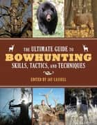 The Ultimate Guide to Bowhunting Skills, Tactics, and Techniques ebook by Jay Cassell