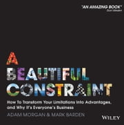 A Beautiful Constraint - How To Transform Your Limitations Into Advantages, and Why It's Everyone's Business ebook by Adam Morgan,Mark Barden