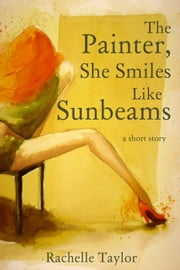 The Painter, She Smiles Like Sunbeams (A Short Story) ebook by Rachelle Taylor