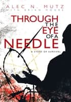 Through the Eye of a Needle ebook by Alec N. Mutz with Brian Moore