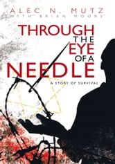 Through the Eye of a Needle - A Story of Survival ebook by Alec N. Mutz with Brian Moore