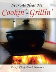 Sear me Hear me, Cookin' & Grillin' ebook by Deaf Chef Paul Hansen