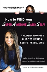 How to FIND your Super Awesome Sassy Self! - A Modern Woman's Guide to Living a Less-Stressed Life. ebook by Melissa Young-Dorn, PhD candidate