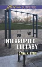 Interrupted Lullaby (Mills & Boon Love Inspired Suspense) ebook by Dana R. Lynn