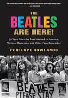 The Beatles Are Here! - 50 Years After the Band Arrived in America, Writers, Musicians, and Other Fans Remember ebook by Penelope Rowlands, Joe Queenan, Greil Marcus,...