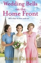 Wedding Bells on the Home Front - A heart-warming story of courage, community and love ebook by Annie Clarke