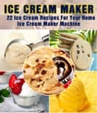 Ice Cream Maker – 22 Ice Cream Recipes For Your Home Ice Cream Maker Machine ebook by Recipe This