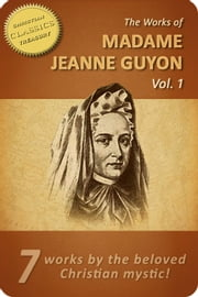 Works of Madame Jeanne Guyon, Vol 1: Autobiography, Method of Prayer, Way to God, Song of Songs, Spiritual Torrents, Letters, Poems ebook by Madame Jeanne Guyon