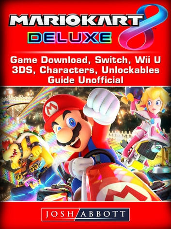 Mario Kart 8 Deluxe Game Download, Switch, Wii U, 3DS, Characters, Unlockables, Guide Unofficial ebook by Josh Abbott
