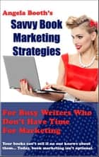Savvy Book Marketing Strategies for Busy Writers Who Don't Have Time for Marketing ebook by Angela Booth