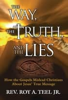 The Way, The Truth, and The Lies: How the Gospels Mislead Christians about Jesus' True Message ebook by Roy A. Teel, Jr.