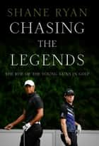 Chasing the Legends - The Rise of the Young Guns in Golf ebook by Shane Ryan