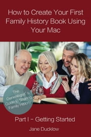 How to Create Your First Family History Book Using Your Mac - Part I - Getting Started ebook by Jane Ducklow