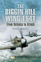 The Biggin Hill Wing 1941 - From Defence to Attack eBook by Peter Caygill