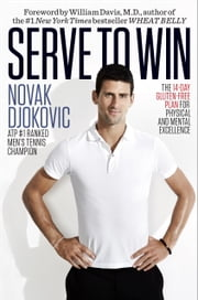 Serve to Win - The 14-Day Gluten-Free Plan for Physical and Mental Excellence eBook by Novak Djokovic, William Davis, M.D.