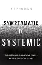 Symptomatic to Systemic - Understanding Postwar Cycles and Financial Debacles ebook by Steven Ricchiuto