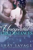 The Consummation - Unexpected Circumstances, #3 ebook by Shay Savage