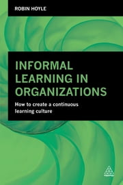 Informal Learning in Organizations - How to Create a Continuous Learning Culture ebook by Robin Hoyle