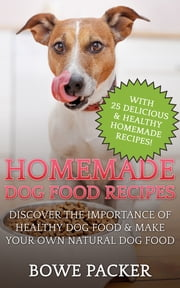 Homemade Dog Food Recipes - Discover The Importance Of Healthy Dog Food & Make Your Own Natural Dog Food ebook by Bowe Packer