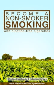 Become a non-smoker smoking - with nicotine-free cigarettes - www.TheNicotineFreeCigarette.com ebook by Christine Engelbrecht,Sebastian Schewe