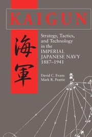 Kaigun: Strategy, Tactics, and Technology in the Imperial Japanese Navy, 1887-1941 ebook by Evans, David