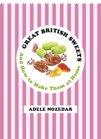 Great British Sweets - And How To Make Them at Home ebook by Adele Nozedar
