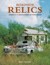 Roadside Relics - America's Abandoned Automobiles ebook by Will Shiers