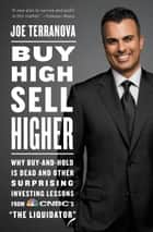 "Buy High, Sell Higher - Why Buy-And-Hold Is Dead And Other Investing Lessons from CNBC's ""The Liquidator"" ebook by Joe Terranova"