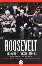 Roosevelt - The Soldier of Freedom: 1940–1945 ebook by James MacGregor Burns