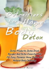 Detoxifiers For At Home Body Detox - Detox Products, Detox Drink Recipes And Detox Essential Oils For Easy, Painless Home Detox And Natural Body Cleansing ebook by Yasmin D. Barnes