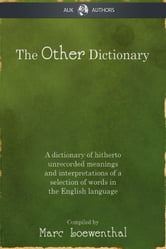 The Other Dictionary - A dictionary of hitherto unrecorded meanings and interpretations of a selection of words in the English language ebook by Marc Loewenthal