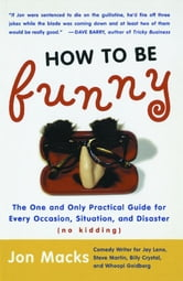 How to Be Funny - The One and Only Practical Guide for Every Occasion, Situation, and Disaster (no kidding) ebook by Jon Macks