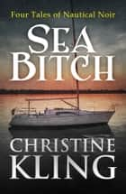 Sea Bitch: Four Tales of Nautical Noir ebook by Christine Kling