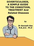 Diverticulosis, A Simple Guide to the Condition, Treatment and Related Diseases ebook by Kenneth Kee