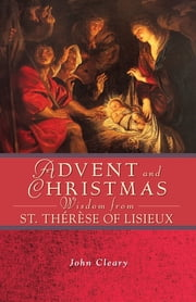 Advent and Christmas Wisdom from St. Thérèse of Lisieux ebook by John Cleary
