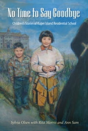 No Time to Say Goodbye - Children's Stories of Kuper Island Residential School ebook by Sylvia Olsen