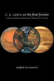 C. S. Lewis on the Final Frontier - Science and the Supernatural in the Space Trilogy ebook by Sanford Schwartz