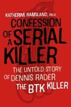 Confession of a Serial Killer - The Untold Story of Dennis Rader, the BTK Killer ebook by Katherine Ramsland
