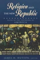 Religion and the New Republic ebook by James H. Hutson,Daniel L. Driesbach,John Witte Jr.,Thomas E. Buckley S.J.,Mark A. Noll,Catherine A. Brekus,Michael Novak,James Hutson