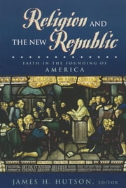 Religion and the New Republic - Faith in the Founding of America ebook by James H. Hutson,Daniel L. Driesbach,John Witte Jr.,Thomas E. Buckley S.J.,Mark A. Noll,Catherine A. Brekus,Michael Novak,James Hutson