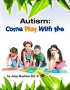 Autism: Come Play With Me ebook by Judy Rushton