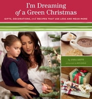 I'm Dreaming of a Green Christmas - Gifts, Decorations, and Recipes that Use Less and Mean More ebook by Anna Getty,Ron Hamad,Zem Joaquin