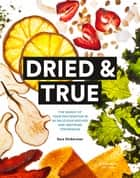 Dried & True - The Magic of Your Dehydrator in 80 Delicious Recipes and Inspiring Techniques ebook by Sara Dickerman, Lori Eanes