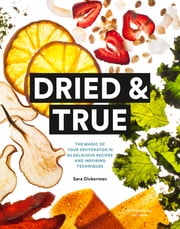 Dried & True - The Magic of Your Dehydrator in 80 Delicious Recipes and Inspiring Techniques ebook by Sara Dickerman